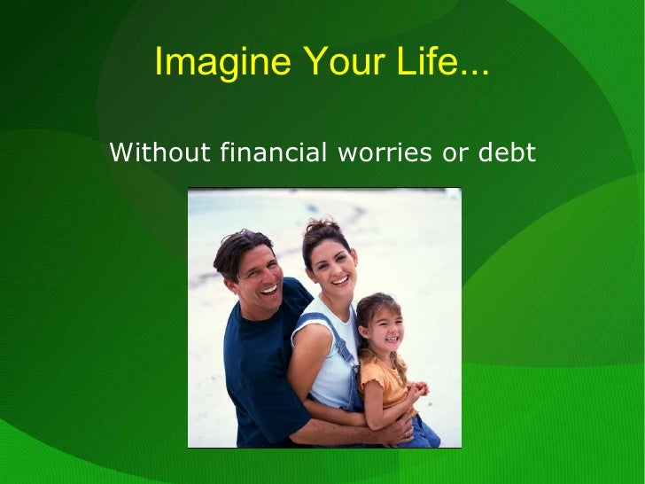Imagine Your Life... <ul>Without financial worries or debt </ul>