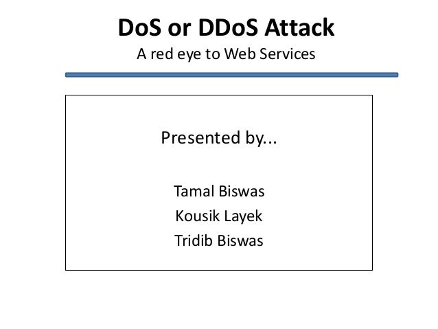 DoS or DDoS AttackA red eye to Web ServicesPresented by...Tamal BiswasKousik LayekTridib Biswas