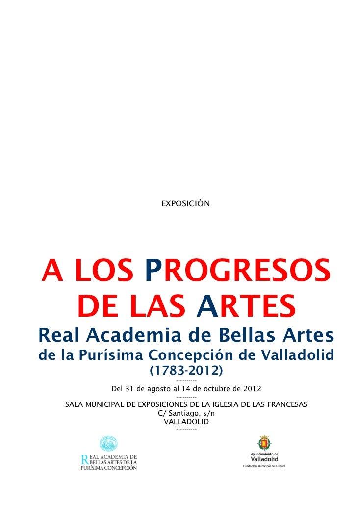 EXPOSICIÓNA LOS PROGRESOS  DE LAS ARTESReal Academia de Bellas Artesde la Purísima Concepción de Valladolid               ...