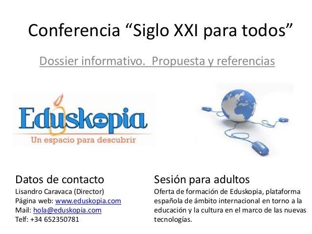"""Conferencia """"Siglo XXI para todos"""" Dossier informativo. Propuesta y referencias  Datos de contacto  Sesión para adultos  L..."""