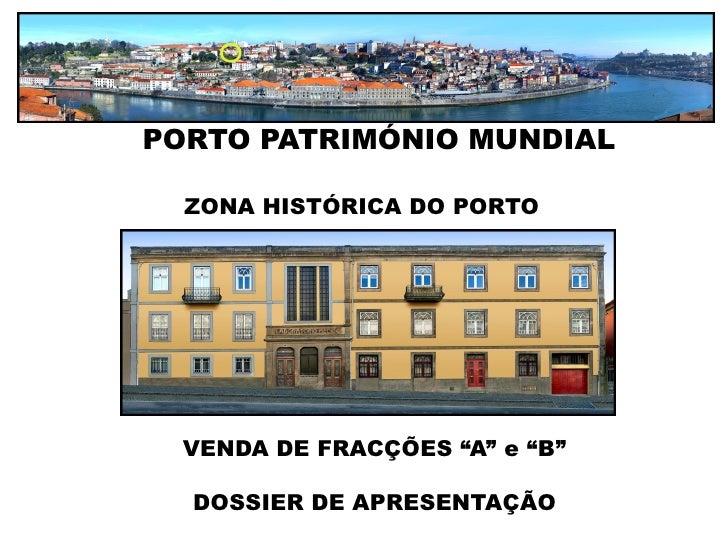 """PORTO PATRIMÓNIO MUNDIAL    ZONA HISTÓRICA DO PORTO       VENDA DE FRACÇÕES """"A"""" e """"B""""    DOSSIER DE APRESENTAÇÃO"""