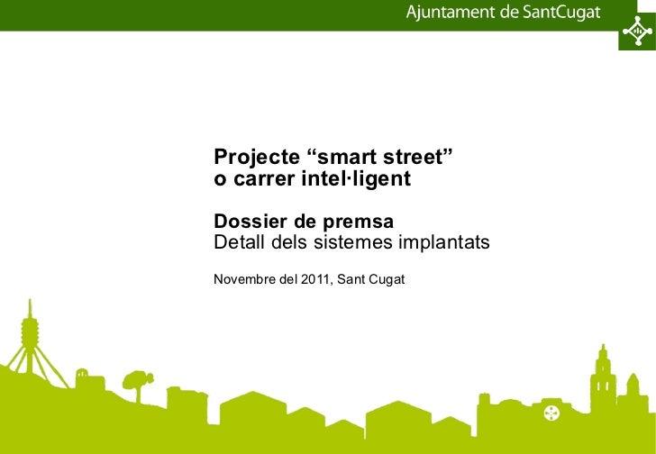"""Projecte """"smart street"""" o carrer intel·ligent Dossier de premsa Detall dels sistemes implantats Novembre del 2011, Sant Cu..."""
