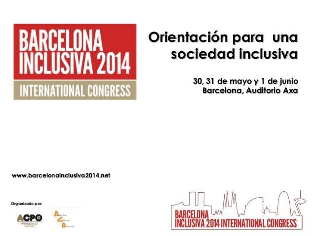 Organizado por: Orientación para una sociedad inclusiva 30, 31 de mayo y 1 de junio Barcelona, Auditorio Axa www.barcelona...