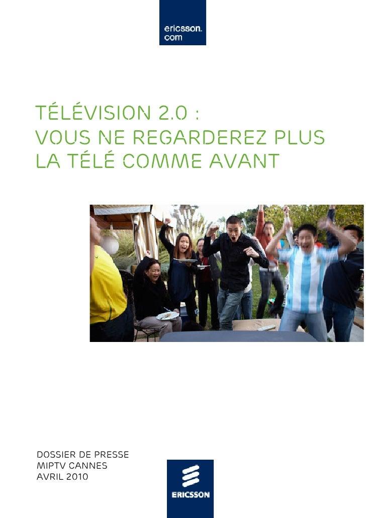 Télévision 2.0 :  vous ne regarderez plus  la télé comme avant - Dossier de Presse - Avril 2010 - MIPTV Cannes - Ericsson France