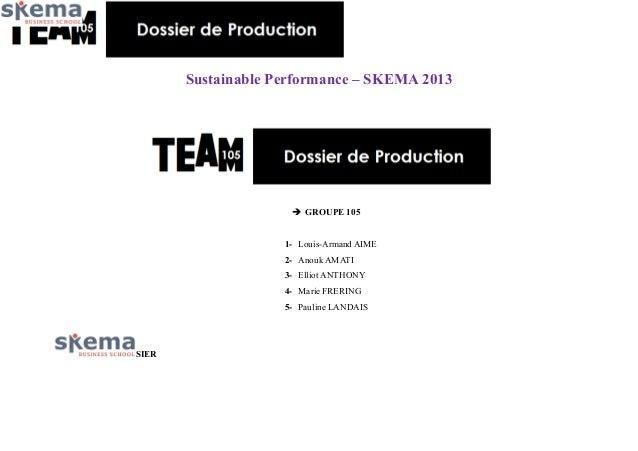 Sustainable Performance – SKEMA 2013   GROUPE 105 1- Louis-Armand AIME 2- Anouk AMATI 3- Elliot ANTHONY 4- Marie FRERING ...