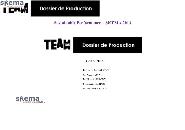 Sustainable Performance – SKEMA 2013   GROUPE 105 1- Louis-Armand AIME 2- Anouk AMATI 3- Elliot ANTHONY 4- Marie FRERING ...