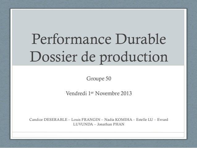 Performance Durable Dossier de production Groupe 50 Vendredi 1er Novembre 2013  Candice DESERABLE – Louis FRANGIN – Nadia ...