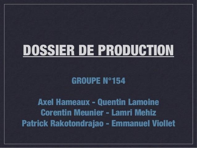 DOSSIER DE PRODUCTION GROUPE N°154 Axel Hameaux - Quentin Lamoine Corentin Meunier - Lamri Mehiz Patrick Rakotondrajao - E...