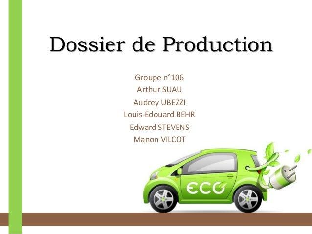 Dossier de Production  Groupe n°106  Arthur SUAU  Audrey UBEZZI  Louis-Edouard BEHR  Edward STEVENS  Manon VILCOT