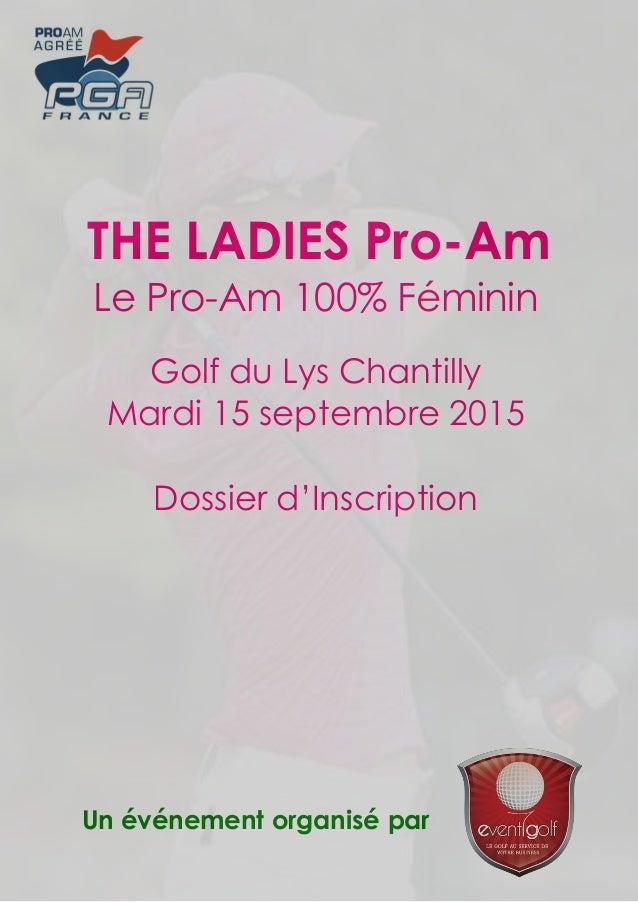 Un événement organisé par THE LADIES Pro-Am Le Pro-Am 100% Féminin Golf du Lys Chantilly Mardi 15 septembre 2015 Dossier d...