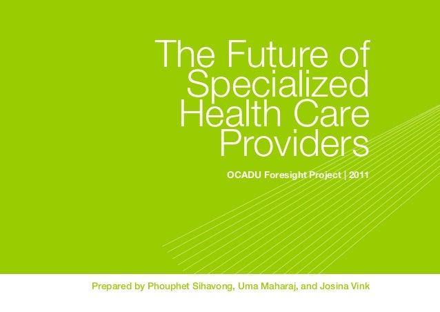 The Future of Specialized Health Care Providers OCADU Foresight Project | 2011  Prepared by Phouphet Sihavong, Uma Maharaj...