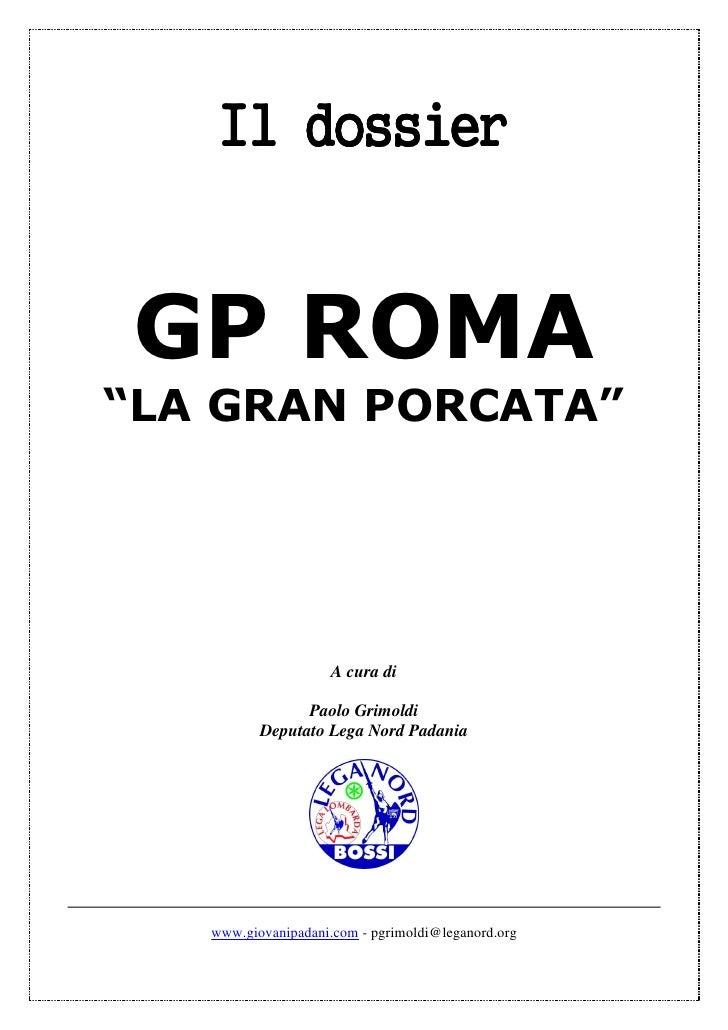 """Il dossier   GP ROMA """"LA GRAN PORCATA""""                          A cura di                  Paolo Grimoldi           Deputa..."""