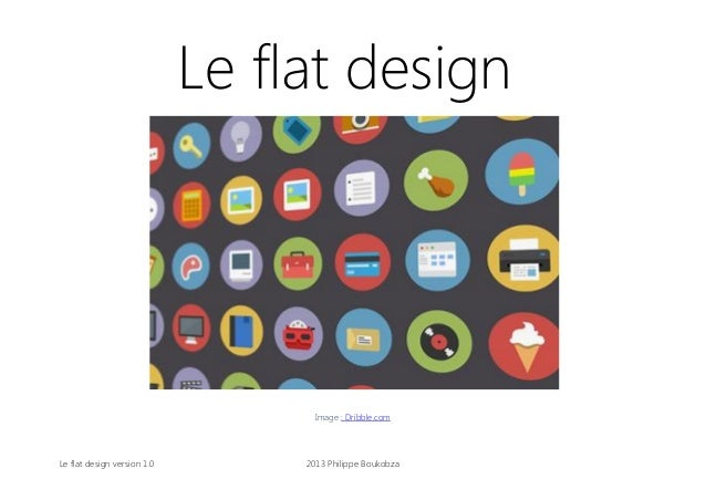 Le flat design  Image : Dribble.com  Le flat design version 1.0  2013 Philippe Boukobza