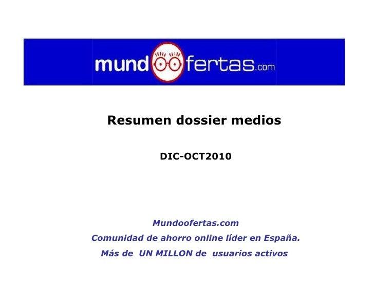 Resumen dossier medios   DIC-OCT2010 Mundoofertas.com Comunidad de ahorro online líder en España.  Más de  UN MILLON de  u...