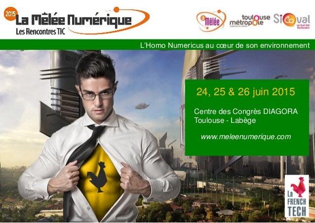 24, 25 & 26 juin 2015 Centre des Congrès DIAGORA Toulouse - Labège www.meleenumerique.com L'Homo Numericus au cœur de son ...
