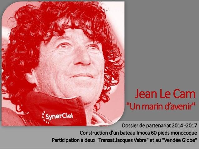 """Jean Le Cam """"Un marin d'avenir"""" Dossier de partenariat 2014 -2017 Construction d'un bateau Imoca 60 pieds monocoque Partic..."""