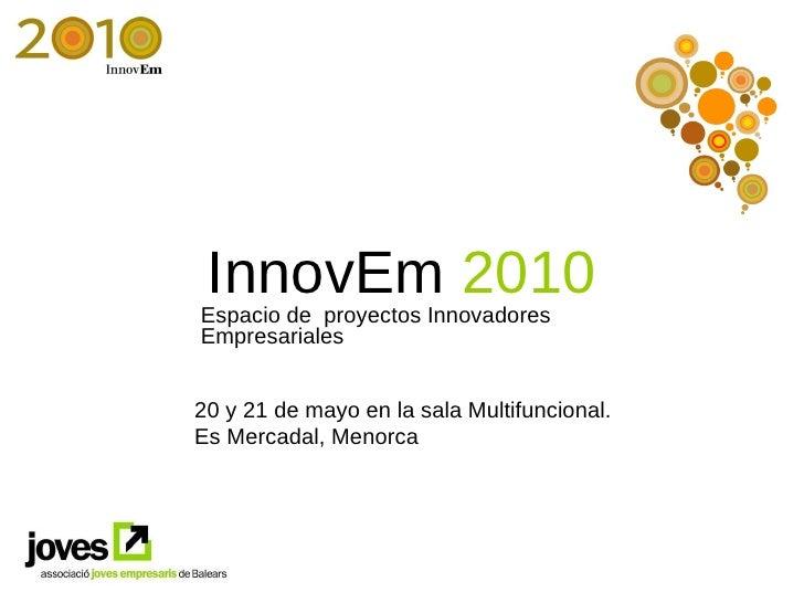 InnovEm  2010 Espacio de  proyectos Innovadores Empresariales 20 y 21 de mayo en la sala Multifuncional. Es Mercadal, Meno...