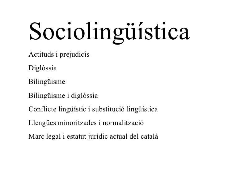Sociolingüística Actituds i prejudicis Diglòssia Bilingüisme Bilingüisme i diglòssia Conflicte lingüístic i substitució li...