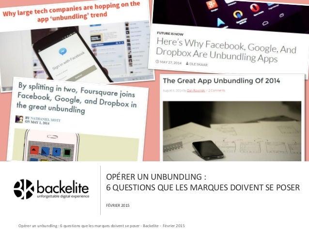 OPÉRER UN UNBUNDLING : 6 QUESTIONS QUE LES MARQUES DOIVENT SE POSER FÉVRIER 2015 Opérer un unbundling : 6 questions que le...