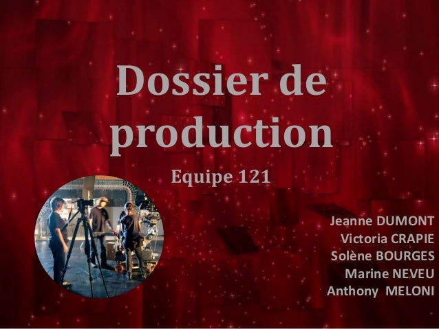 Dossier de  production  Equipe 121  Jeanne DUMONT  Victoria CRAPIE  Solène BOURGES  Marine NEVEU  Anthony MELONI
