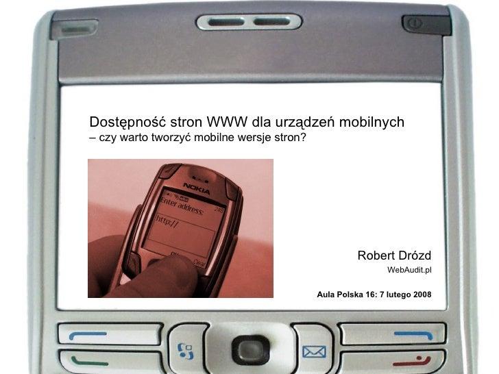 Dostępność stron WWW dla urządzeń mobilnych – czy warto tworzyć mobilne wersje stron? Robert Drózd WebAudit.pl Aula Polska...