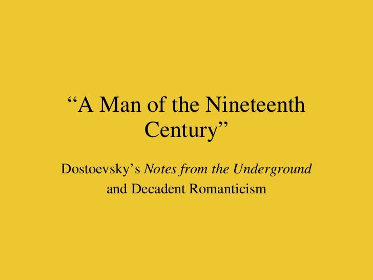 """"""" A Man of the Nineteenth Century"""" Dostoevsky's  Notes from the Underground and Decadent Romanticism"""