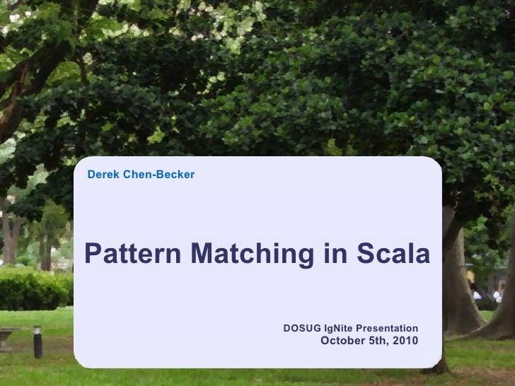Derek Chen-BeckerPattern Matching in Scala                    DOSUG IgNite Presentation                          October 5...