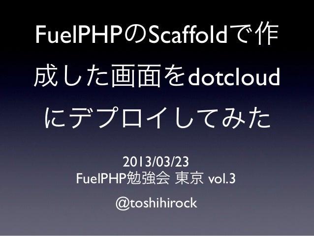 FuelPHPのScaffoldで作成した画面をdotcloudにデプロイしてみた         2013/03/23   FuelPHP勉強会 東京 vol.3       @toshihirock