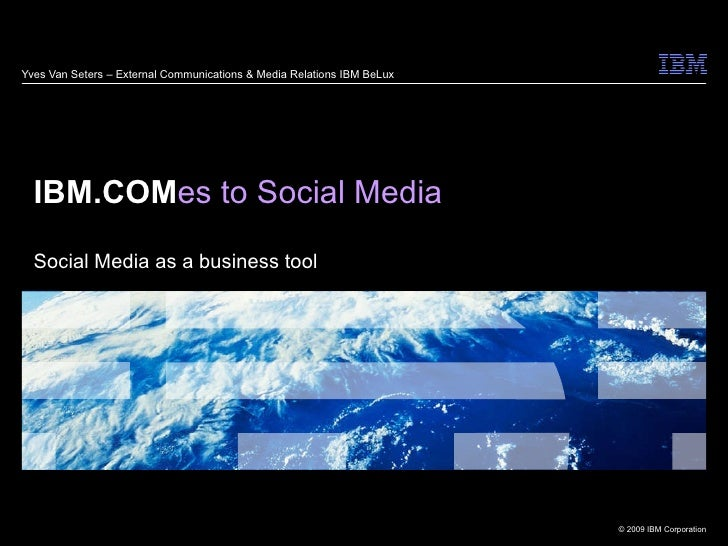 Yves Van Seters – External Communications & Media Relations IBM BeLux IBM.COM es to Social Media Social Media as a busines...