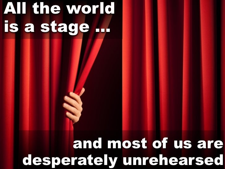 All the worldis a stage ...       and most of us are  desperately unrehearsed
