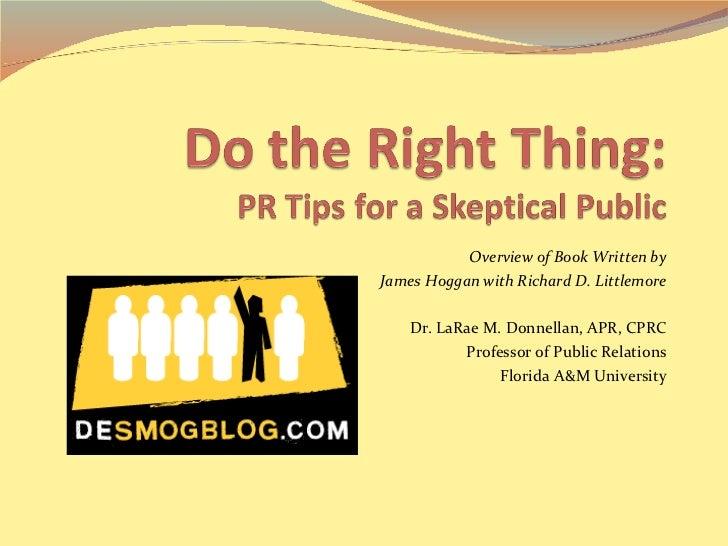 Overview of Book Written by James Hoggan with Richard D. Littlemore Dr. LaRae M. Donnellan, APR, CPRC Professor of Public ...