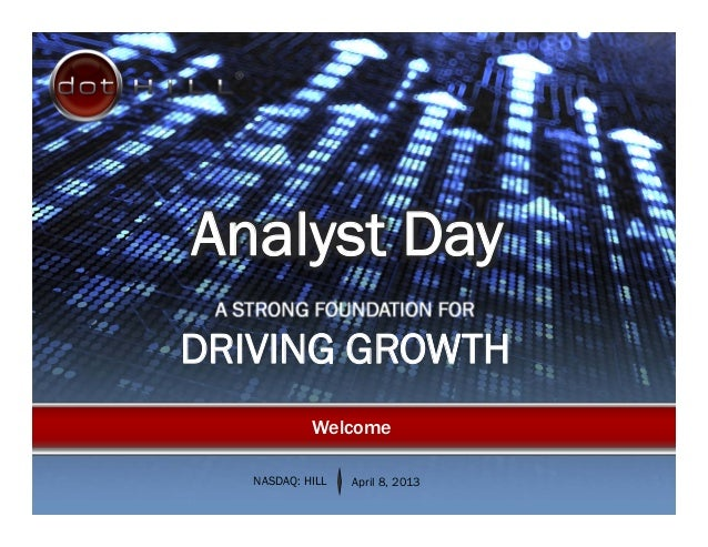 A STRONG FOUNDATION FORDRIVING GROWTHNASDAQ: HILL April 8, 2013WelcomeAnalyst Day