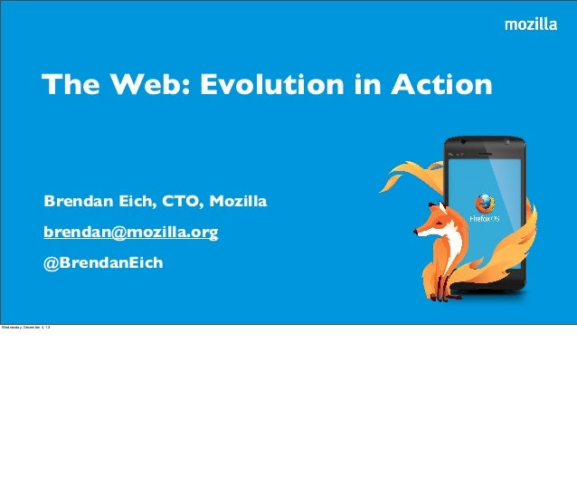 The Web: Evolution in Action  Brendan Eich, CTO, Mozilla brendan@mozilla.org @BrendanEich  Wednesday, December 4, 13