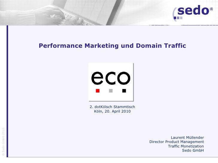 Performance Marketing und Domain Traffic 2. dotKölsch Stammtisch Köln, 20. April 2010 Laurent Müllender Director Product M...