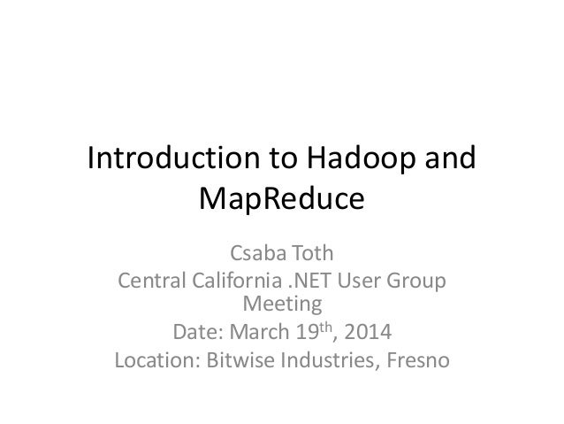 Introduction to Hadoop and MapReduce Csaba Toth Central California .NET User Group Meeting Date: March 19th, 2014 Location...