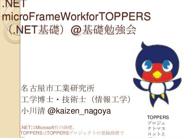 .NET microFrameWorkforTOPPERS (.NET基礎)@基礎勉強会  名古屋市工業研究所 工学博士・技術士(情報工学) 小川清 @kaizen_nagoya .NETはMicrosoft社の商標、 TOPPERSはTOPP...