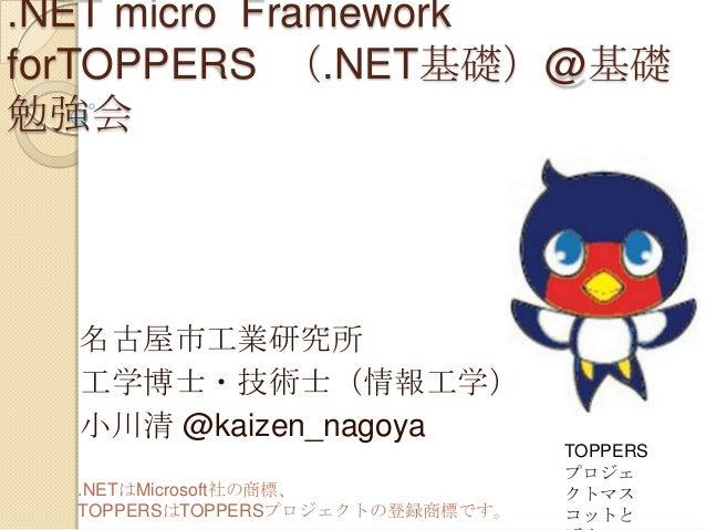.NET micro Framework forTOPPERS (.NET基礎)@基礎 勉強会  名古屋市工業研究所 工学博士・技術士(情報工学) 小川清 @kaizen_nagoya .NETはMicrosoft社の商標、 TOPPERSはT...