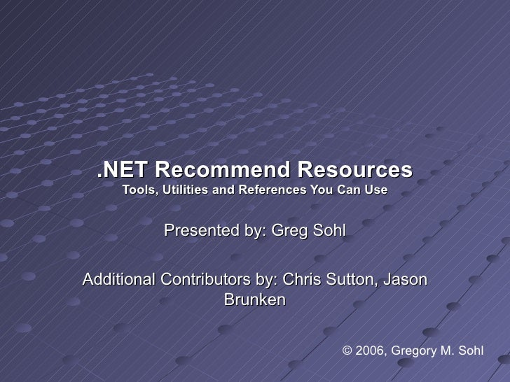 .NET Recommend Resources Tools, Utilities and References You Can Use Presented by: Greg Sohl Additional Contributors by: C...