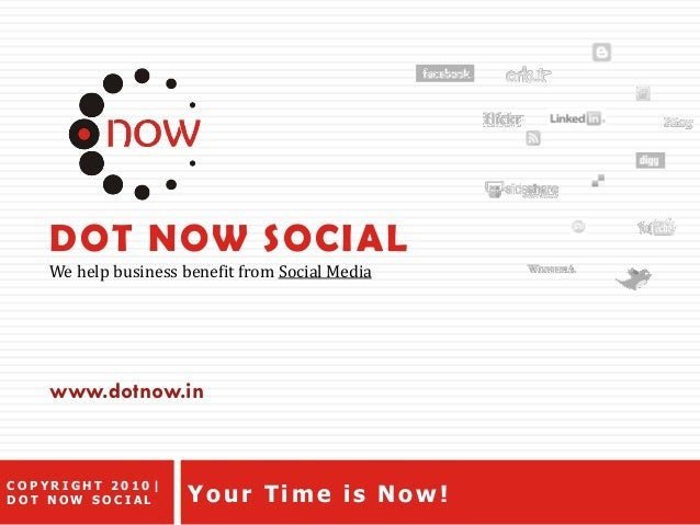 DOT NOW SOCIAL We help business benefit from Social Media Your Time is Now! www.dotnow.in C O P Y R I G H T 2 0 1 0 | D O ...