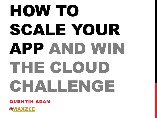 HOW TO SCALE YOUR APP AND WIN THE CLOUD CHALLENGE QUENTIN ADAM @WAXZCE 2013