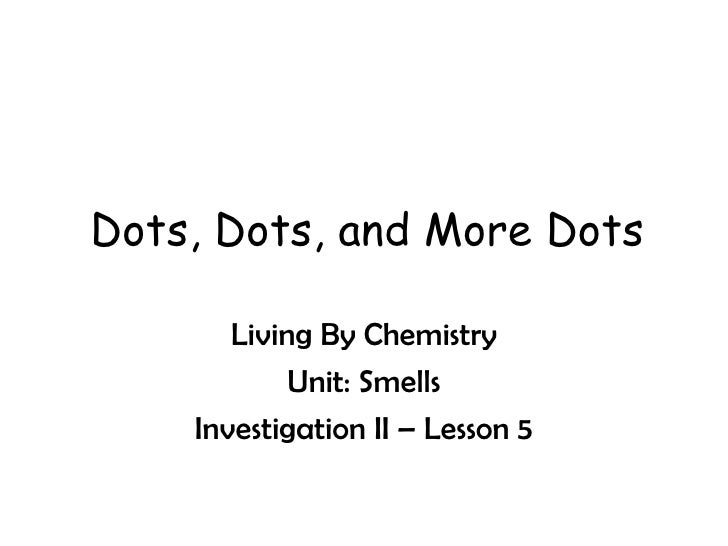 Dots, Dots, and More Dots Living By Chemistry Unit: Smells Investigation II – Lesson 5