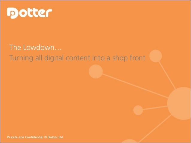 The Lowdown… Turning all digital content into a shop front  Private and Confidential © © Dotter Ltd Private and Confident...