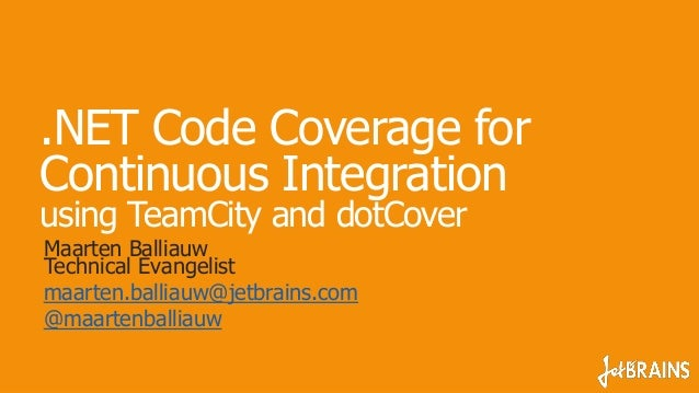 .NET Code Coverage for Continuous Integration using TeamCity and dotCover Maarten Balliauw Technical Evangelist maarten.ba...