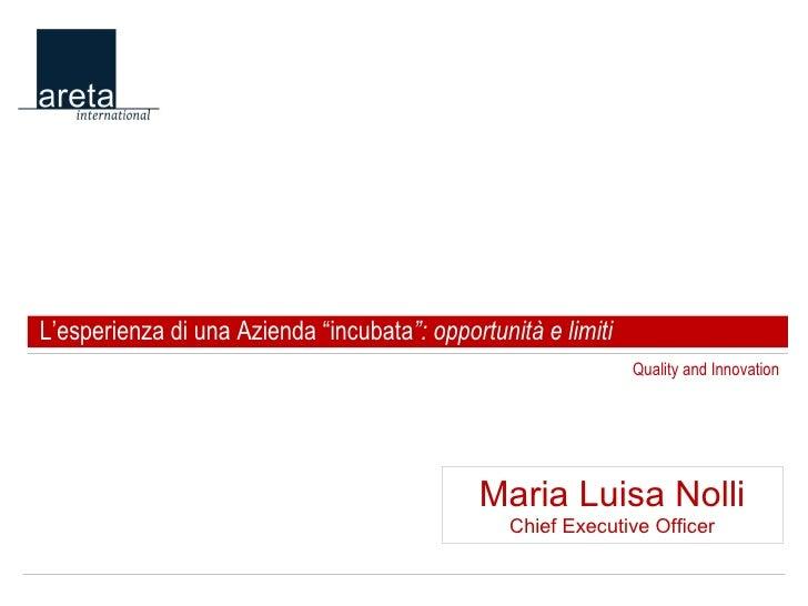 """Quality and Innovation L'esperienza di una Azienda """"incubata """": opportunità e limiti Maria Luisa Nolli Chief Executive Off..."""