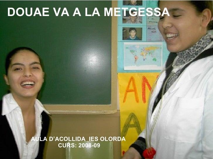 DOUAE VA A LA METGESSA AULA D'ACOLLIDA  IES OLORDA  CURS: 2008-09