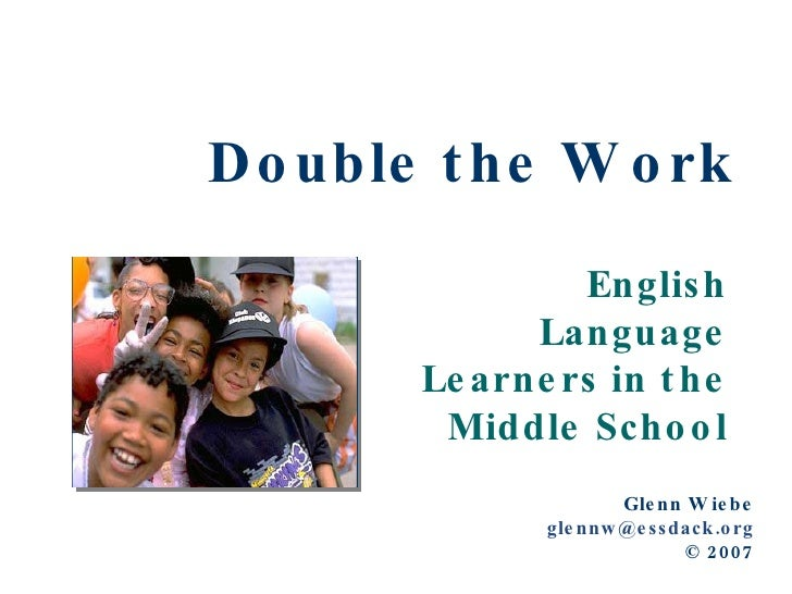 Double the Work English Language Learners in the Middle School Glenn Wiebe [email_address] © 2007