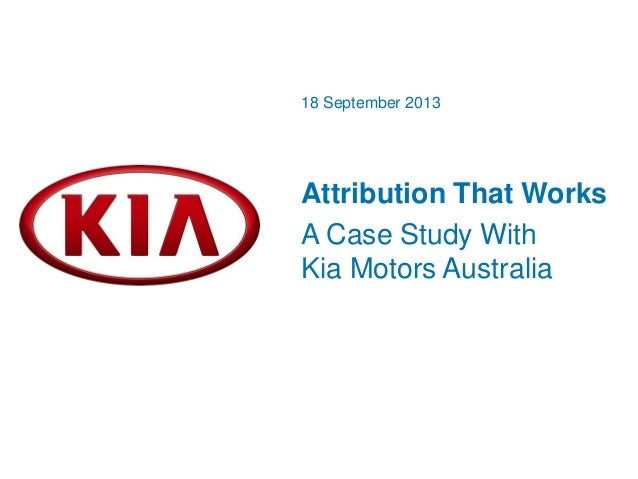 Attribution That Works A Case Study With Kia Motors Australia 18 September 2013