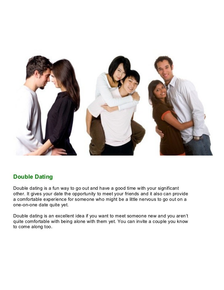 Double DatingDouble dating is a fun way to go out and have a good time with your significantother. It gives your date the ...