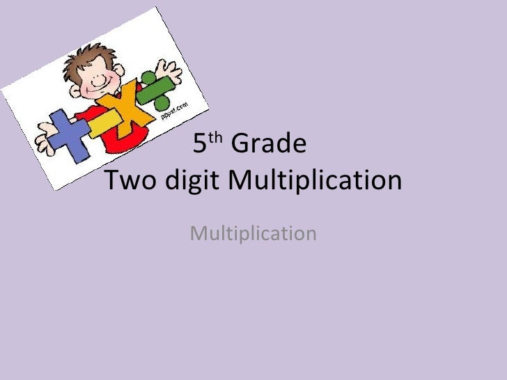 5 th  Grade  Two digit Multiplication Multiplication