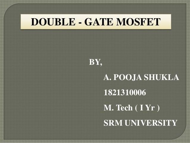DOUBLE - GATE MOSFET  BY, A. POOJA SHUKLA 1821310006 M. Tech ( I Yr ) SRM UNIVERSITY